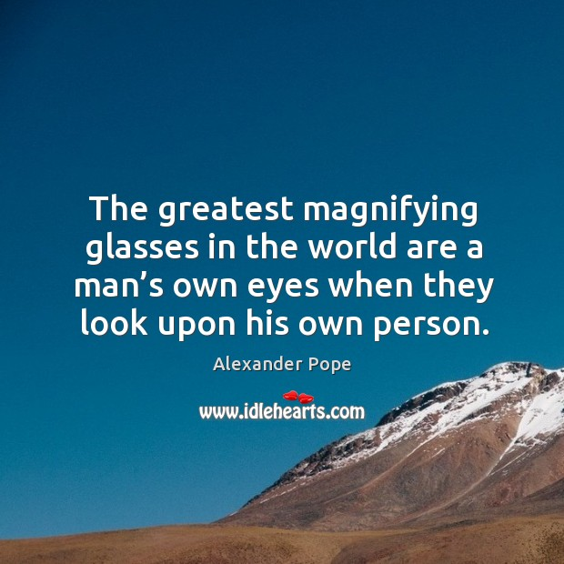 The greatest magnifying glasses in the world are a man's own eyes when Image