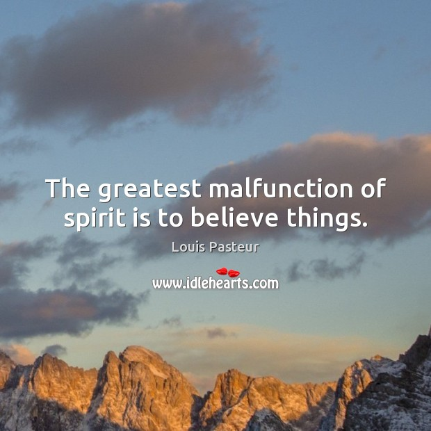 The greatest malfunction of spirit is to believe things. Louis Pasteur Picture Quote