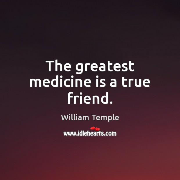 The greatest medicine is a true friend. William Temple Picture Quote