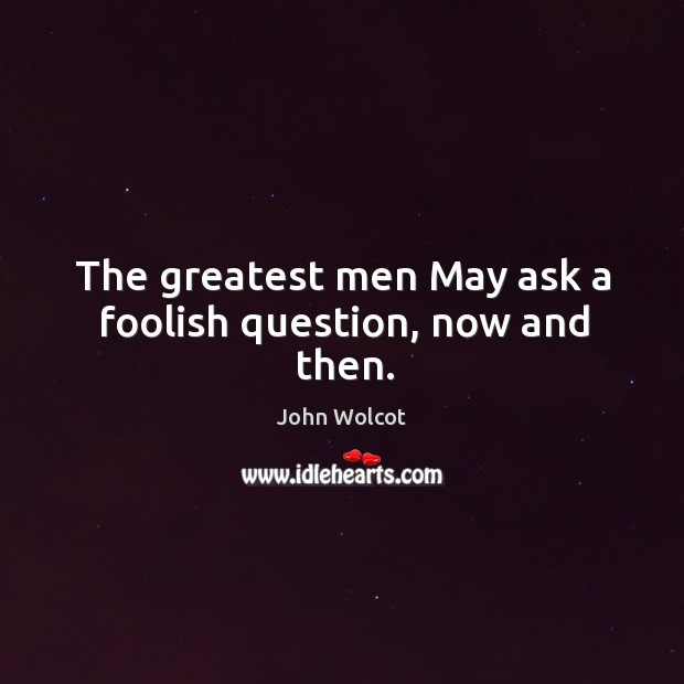 The greatest men May ask a foolish question, now and then. Image