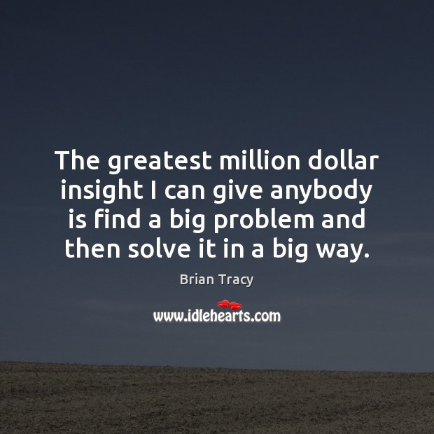 The greatest million dollar insight I can give anybody is find a Brian Tracy Picture Quote
