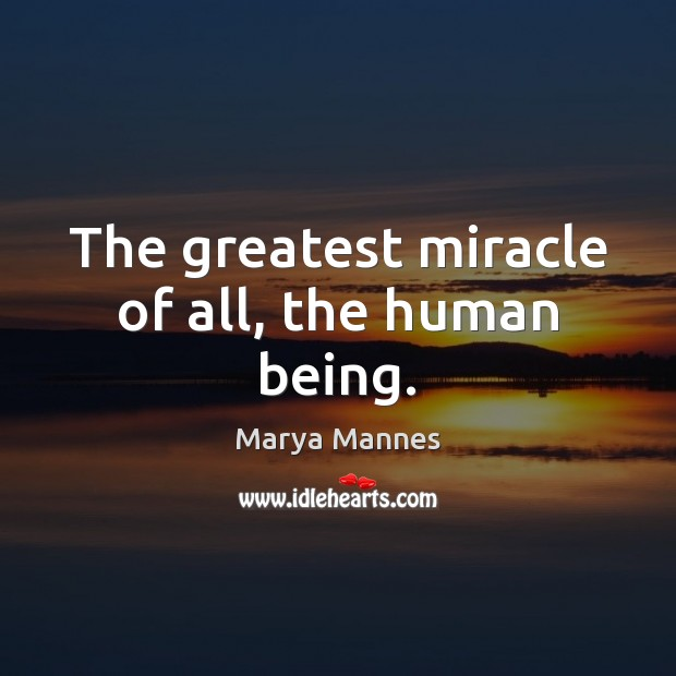 The greatest miracle of all, the human being. Marya Mannes Picture Quote