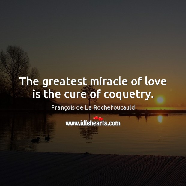 Image, The greatest miracle of love is the cure of coquetry.