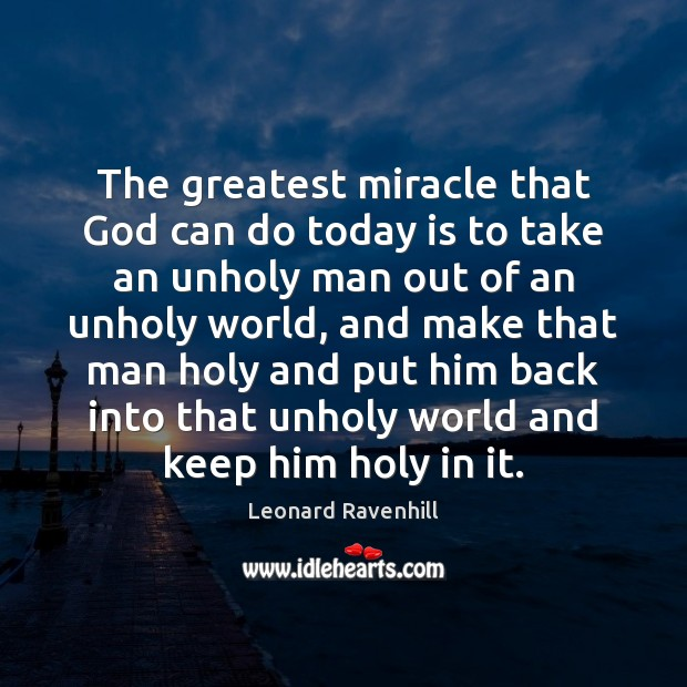 The greatest miracle that God can do today is to take an Leonard Ravenhill Picture Quote