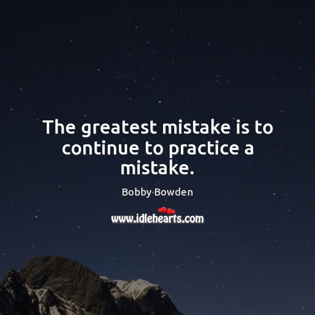 The greatest mistake is to continue to practice a mistake. Mistake Quotes Image
