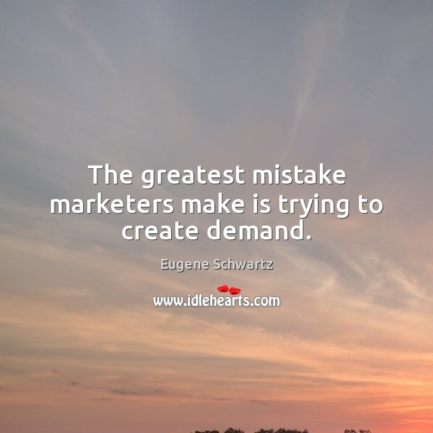 The greatest mistake marketers make is trying to create demand. Eugene Schwartz Picture Quote