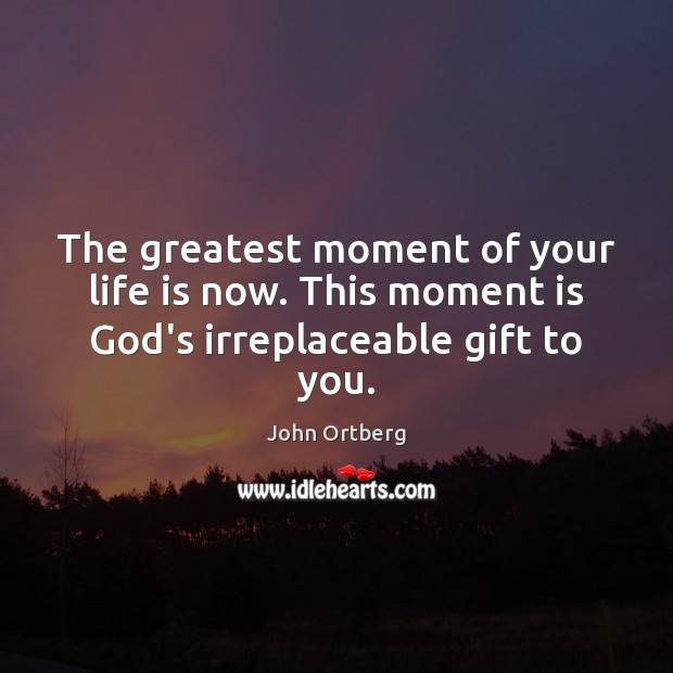 The greatest moment of your life is now. This moment is God's irreplaceable gift to you. John Ortberg Picture Quote