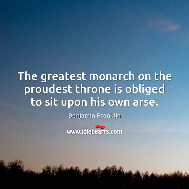 Image, The greatest monarch on the proudest throne is obliged to sit upon his own arse.