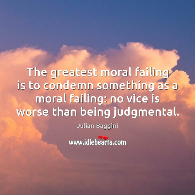 The greatest moral failing is to condemn something as a moral failing: Image
