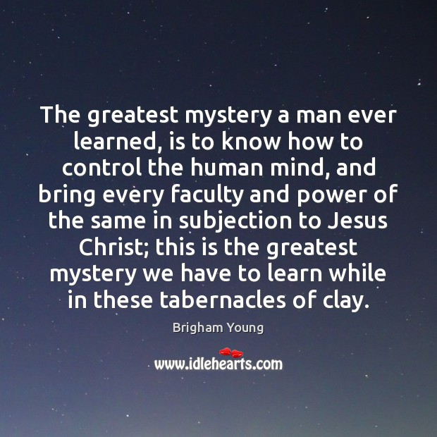 The greatest mystery a man ever learned, is to know how to Brigham Young Picture Quote