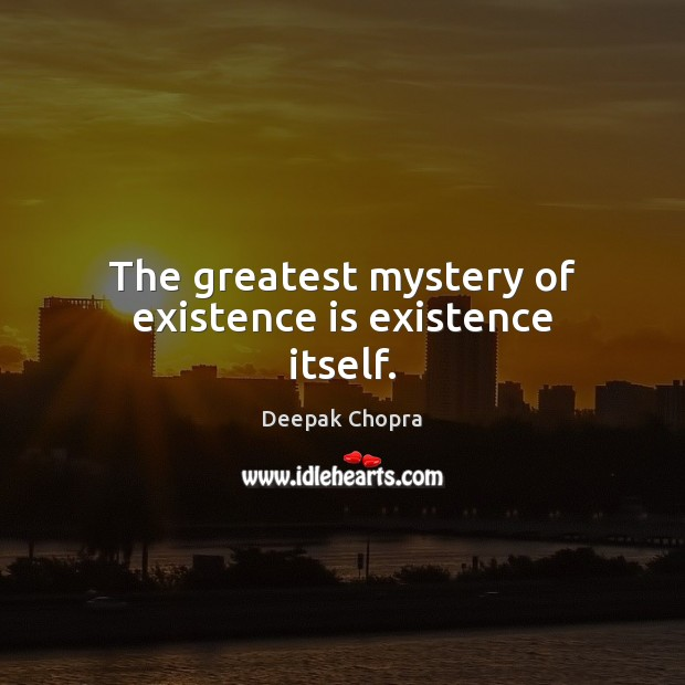 The greatest mystery of existence is existence itself. Deepak Chopra Picture Quote