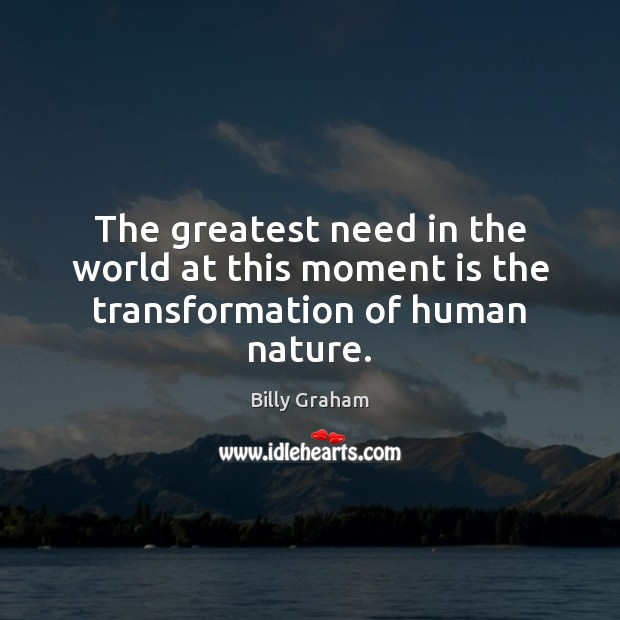 The greatest need in the world at this moment is the transformation of human nature. Billy Graham Picture Quote