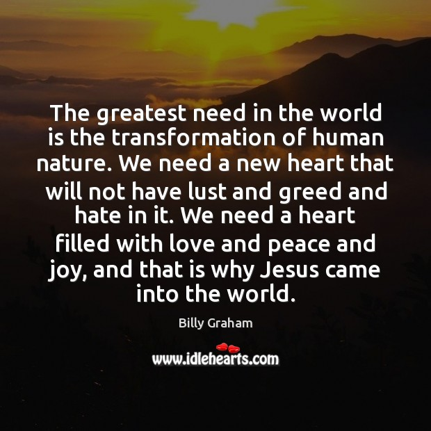 Image, The greatest need in the world is the transformation of human nature.