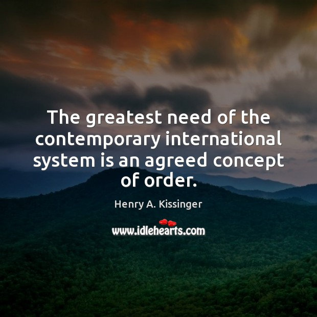 The greatest need of the contemporary international system is an agreed concept of order. Henry A. Kissinger Picture Quote