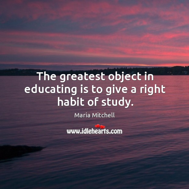 The greatest object in educating is to give a right habit of study. Image