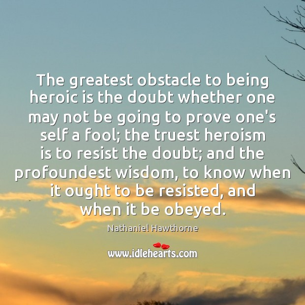 The greatest obstacle to being heroic is the doubt whether one may Nathaniel Hawthorne Picture Quote