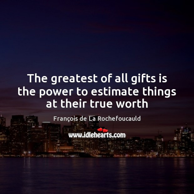 The greatest of all gifts is the power to estimate things at their true worth Image