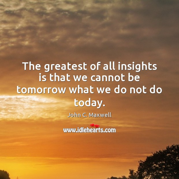 Image, The greatest of all insights is that we cannot be tomorrow what we do not do today.