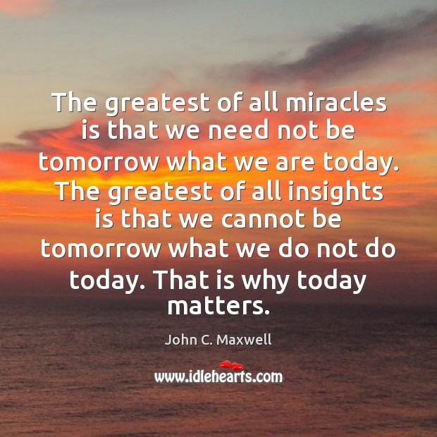 Image, The greatest of all miracles is that we need not be tomorrow