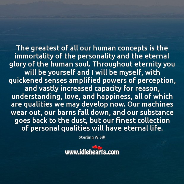Image about The greatest of all our human concepts is the immortality of the