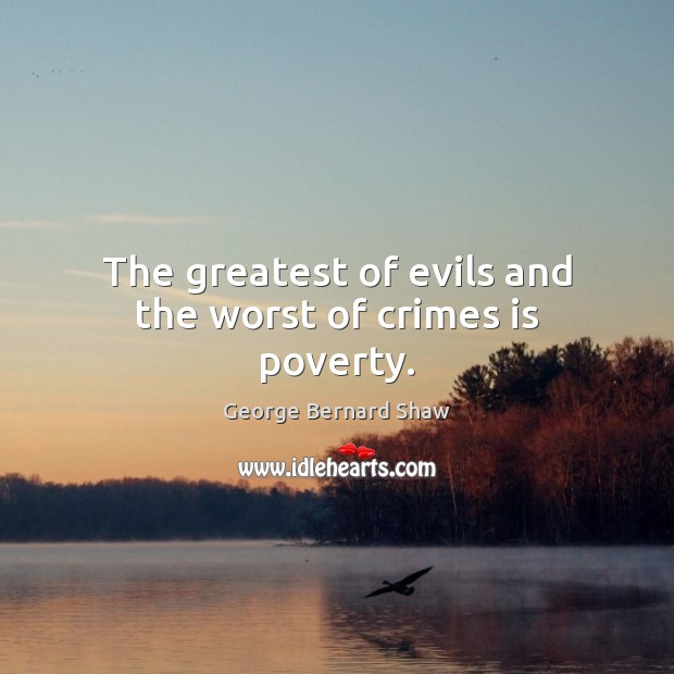 Image, The greatest of evils and the worst of crimes is poverty.