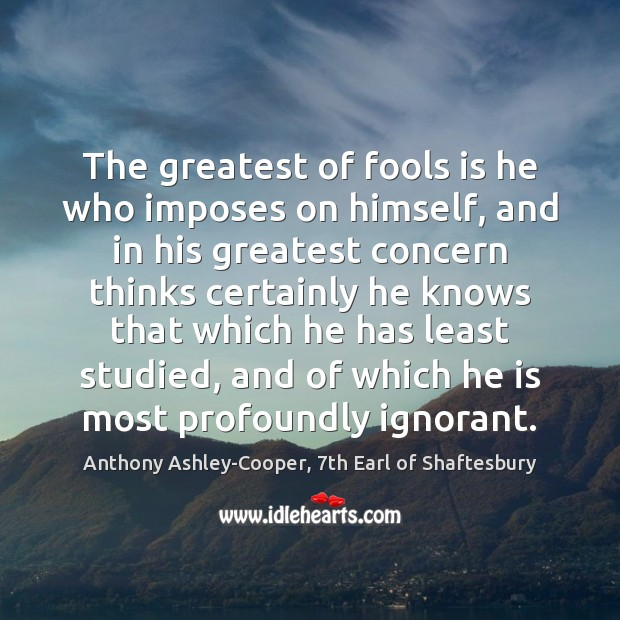 Image, The greatest of fools is he who imposes on himself, and in