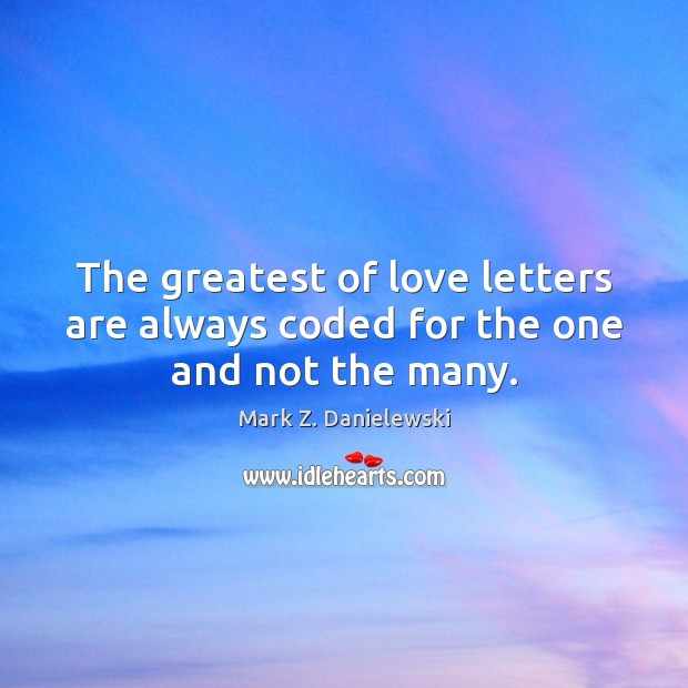The greatest of love letters are always coded for the one and not the many. Mark Z. Danielewski Picture Quote
