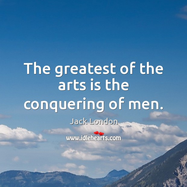 The greatest of the arts is the conquering of men. Jack London Picture Quote