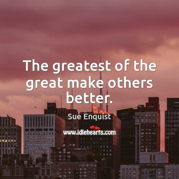 The greatest of the great make others better. Sue Enquist Picture Quote