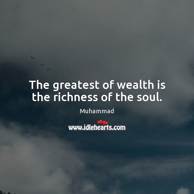 The greatest of wealth is the richness of the soul. Muhammad Picture Quote