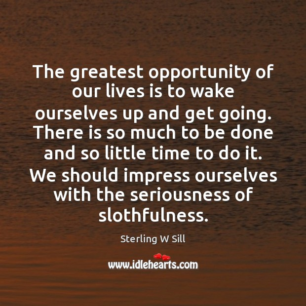The greatest opportunity of our lives is to wake ourselves up and Sterling W Sill Picture Quote