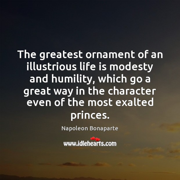 The greatest ornament of an illustrious life is modesty and humility, which Napoleon Bonaparte Picture Quote