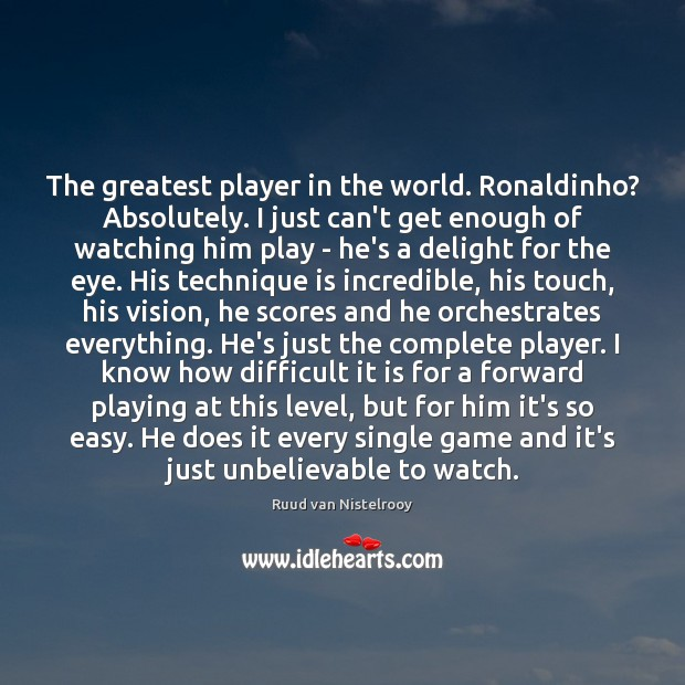 The greatest player in the world. Ronaldinho? Absolutely. I just can't get Ruud van Nistelrooy Picture Quote
