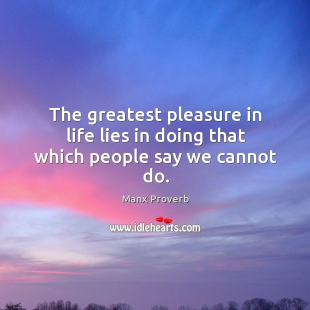 The greatest pleasure in life lies in doing that which people say we cannot do. Manx Proverbs Image