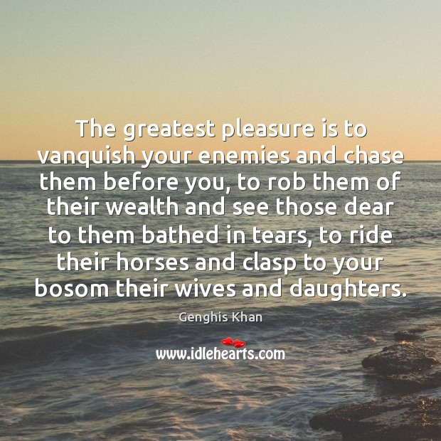 The greatest pleasure is to vanquish your enemies and chase them before Image