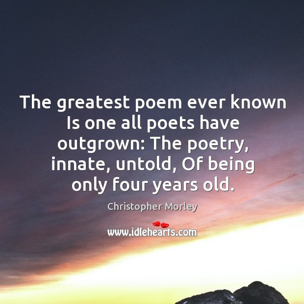 Image, The greatest poem ever known Is one all poets have outgrown: The