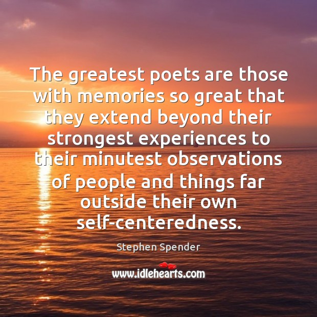 The greatest poets are those with memories so great that they extend Stephen Spender Picture Quote