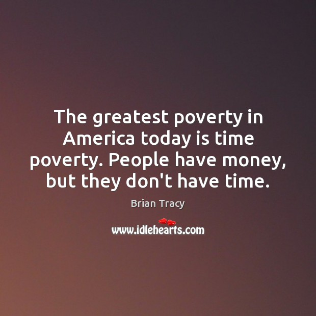 Image, The greatest poverty in America today is time poverty. People have money,
