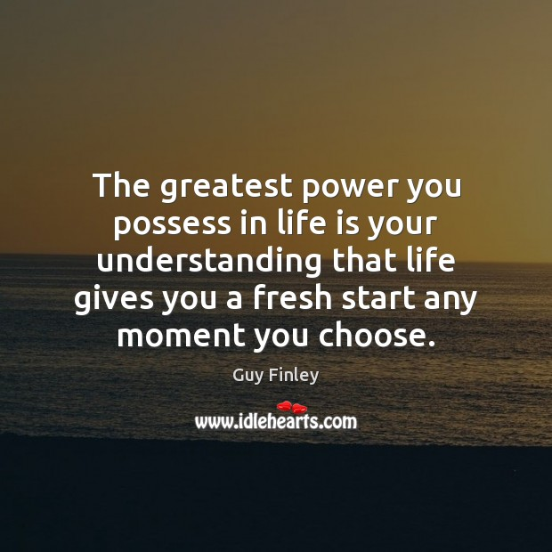 The greatest power you possess in life is your understanding that life Guy Finley Picture Quote