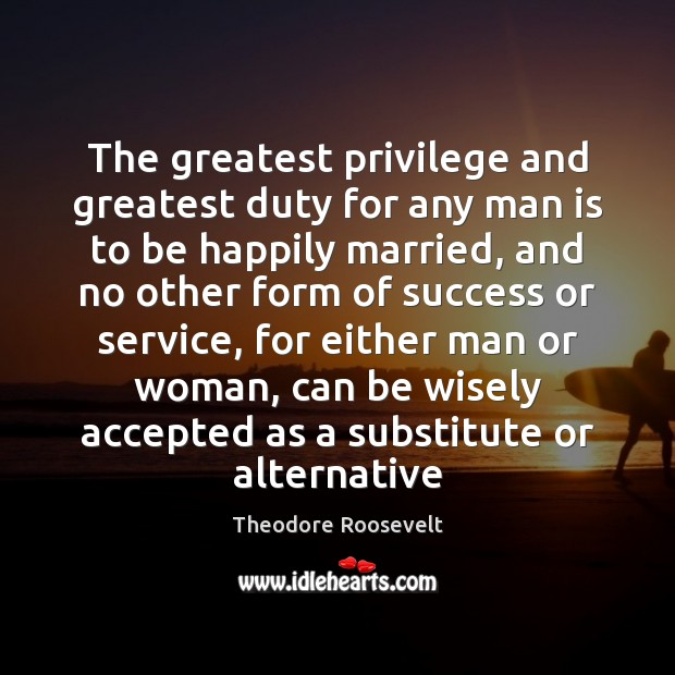 Image, The greatest privilege and greatest duty for any man is to be