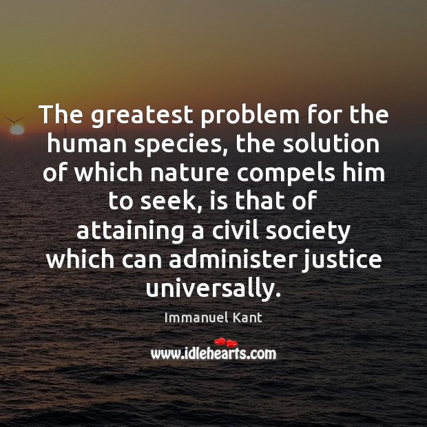 The greatest problem for the human species, the solution of which nature Immanuel Kant Picture Quote