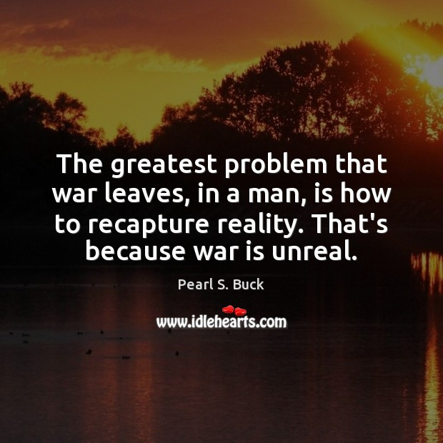 The greatest problem that war leaves, in a man, is how to Pearl S. Buck Picture Quote