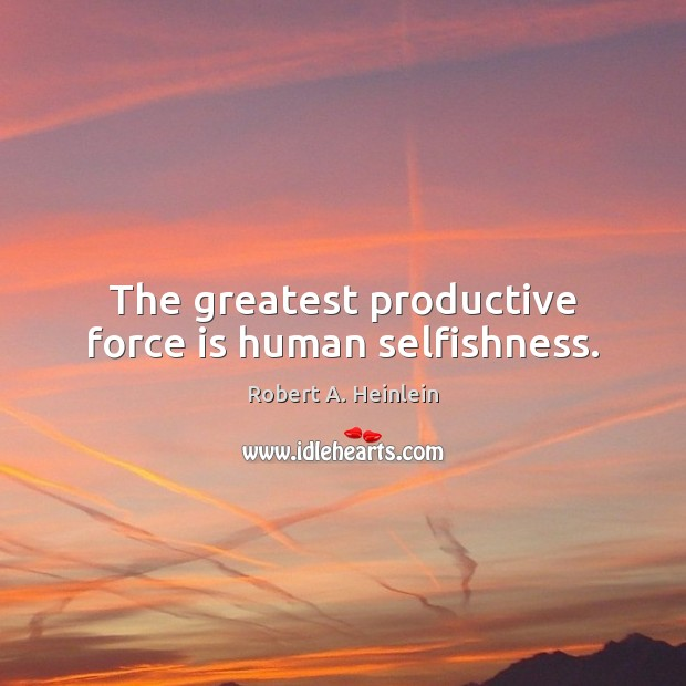 Image, The greatest productive force is human selfishness.