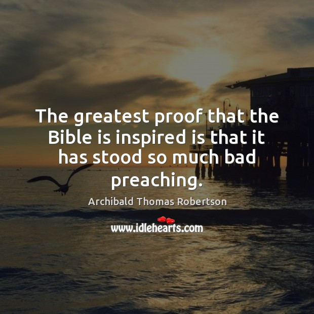 The greatest proof that the Bible is inspired is that it has stood so much bad preaching. Image