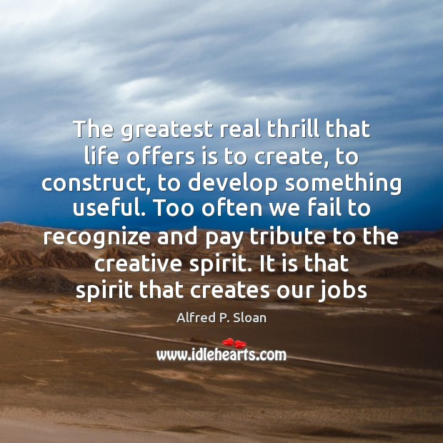 Image, The greatest real thrill that life offers is to create, to construct,