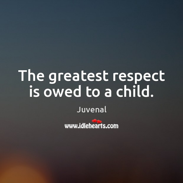 The greatest respect is owed to a child. Image