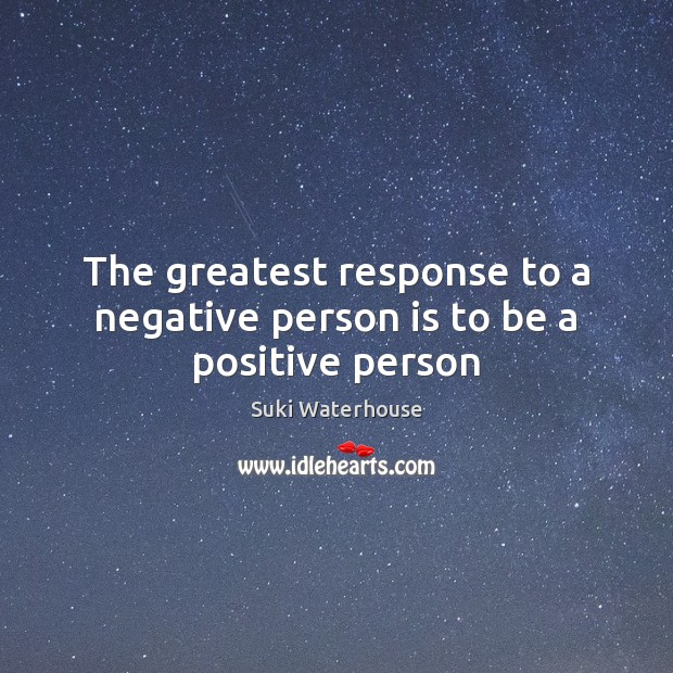 The greatest response to a negative person is to be a positive person Image