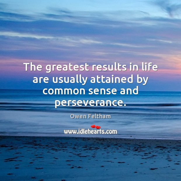 The greatest results in life are usually attained by common sense and perseverance. Owen Feltham Picture Quote