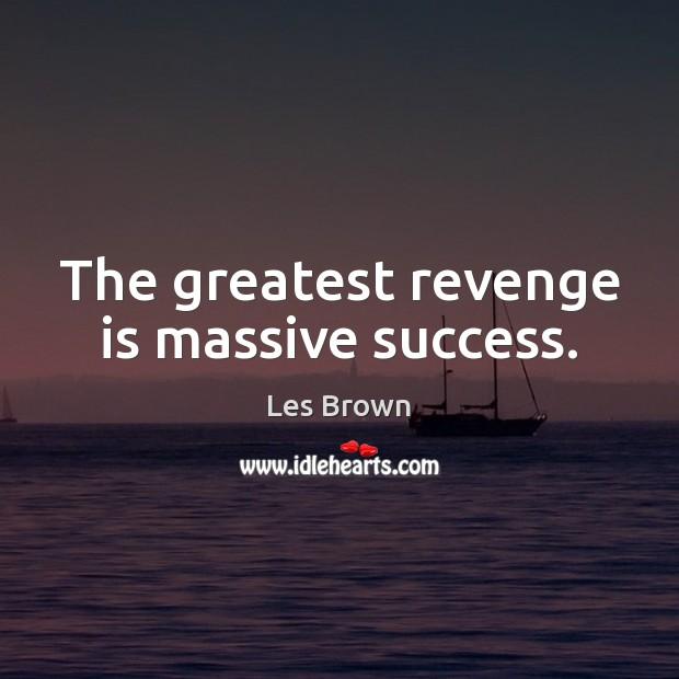 The greatest revenge is massive success. Revenge Quotes Image