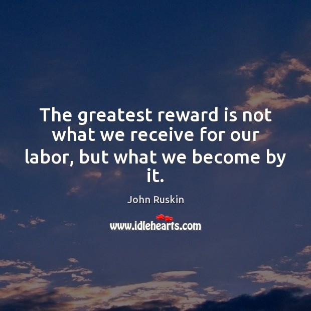 Image, The greatest reward is not what we receive for our labor, but what we become by it.